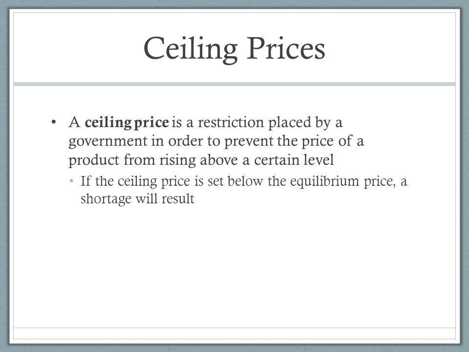 Ceiling Prices A ceiling price is a restriction placed by a government in order to prevent the price of a product from rising above a certain level.