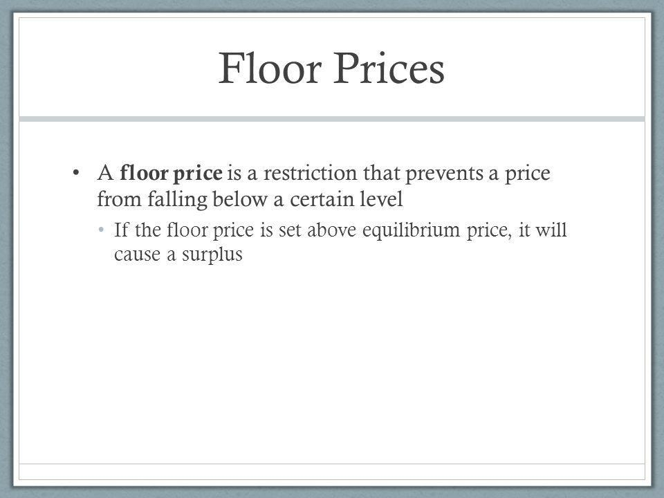 Floor Prices A floor price is a restriction that prevents a price from falling below a certain level.