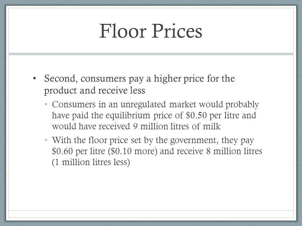 Floor Prices Second, consumers pay a higher price for the product and receive less.