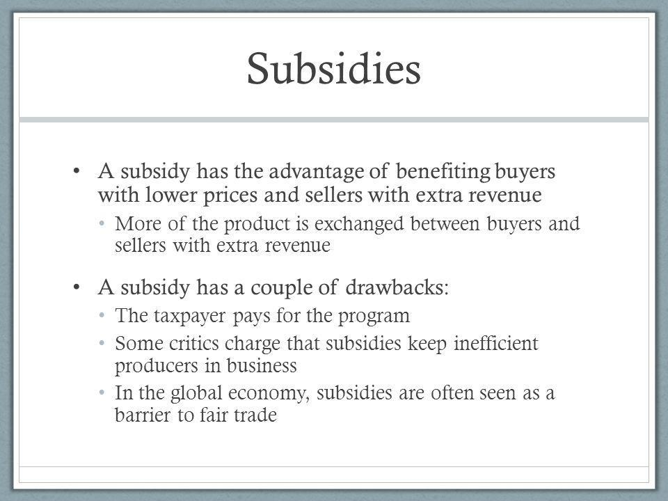 Subsidies A subsidy has the advantage of benefiting buyers with lower prices and sellers with extra revenue.