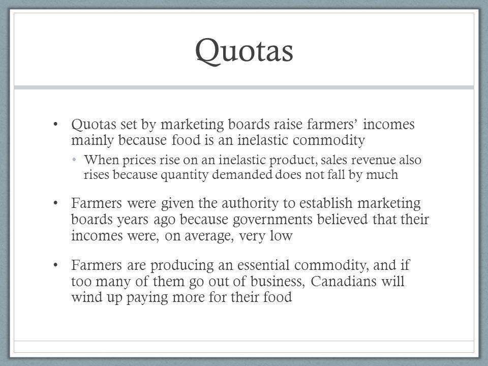Quotas Quotas set by marketing boards raise farmers' incomes mainly because food is an inelastic commodity.