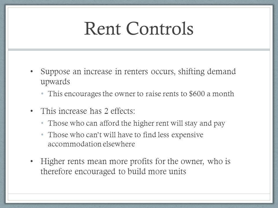 Rent Controls Suppose an increase in renters occurs, shifting demand upwards. This encourages the owner to raise rents to $600 a month.