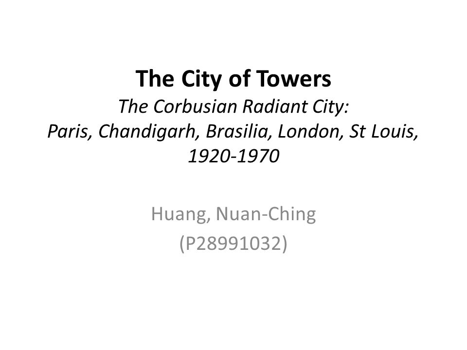 The City of Towers The Corbusian Radiant City: Paris, Chandigarh, Brasilia, London, St Louis,
