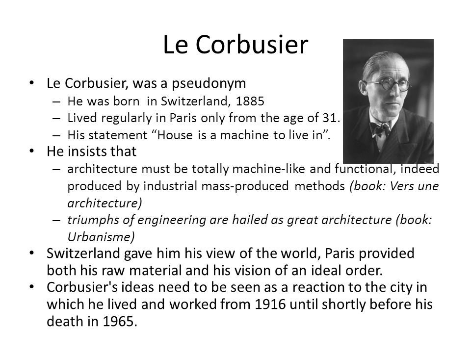 Le Corbusier Le Corbusier, was a pseudonym He insists that