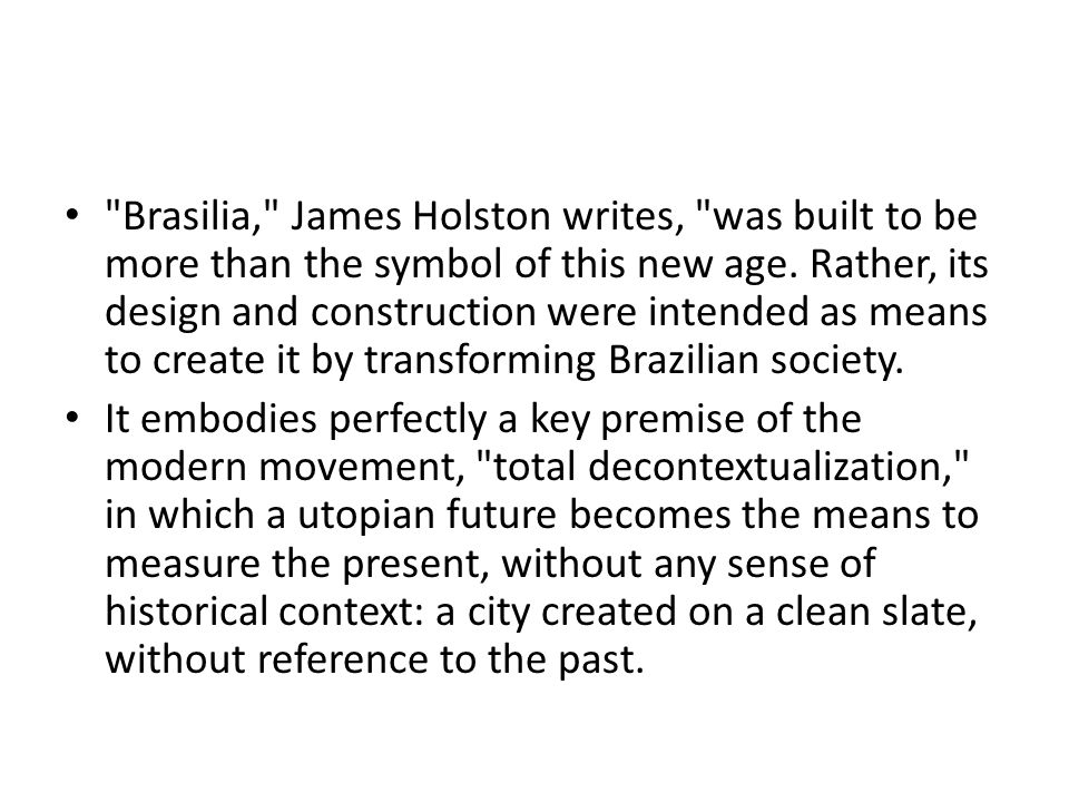 Brasilia, James Holston writes, was built to be more than the symbol of this new age. Rather, its design and construction were intended as means to create it by transforming Brazilian society.