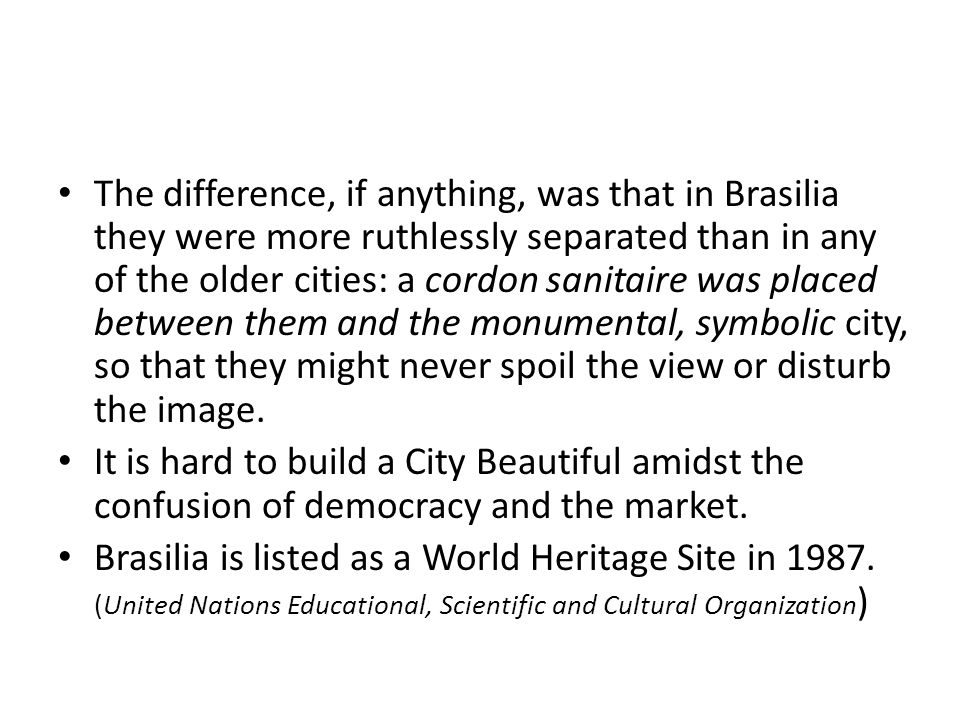 The difference, if anything, was that in Brasilia they were more ruthlessly separated than in any of the older cities: a cordon sanitaire was placed between them and the monumental, symbolic city, so that they might never spoil the view or disturb the image.