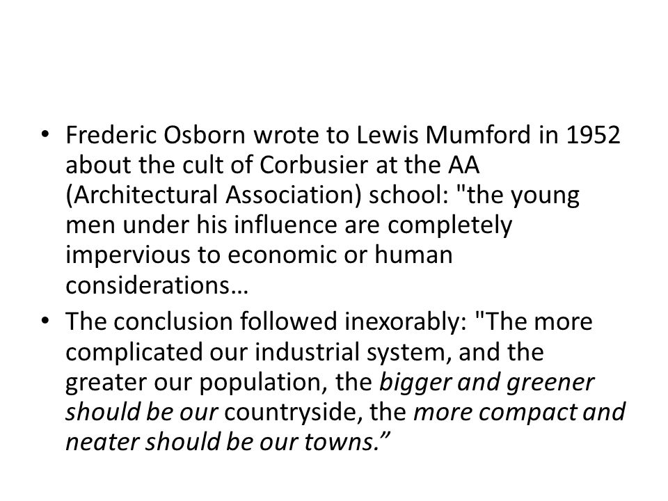 Frederic Osborn wrote to Lewis Mumford in 1952 about the cult of Corbusier at the AA (Architectural Association) school: the young men under his influence are completely impervious to economic or human considerations…