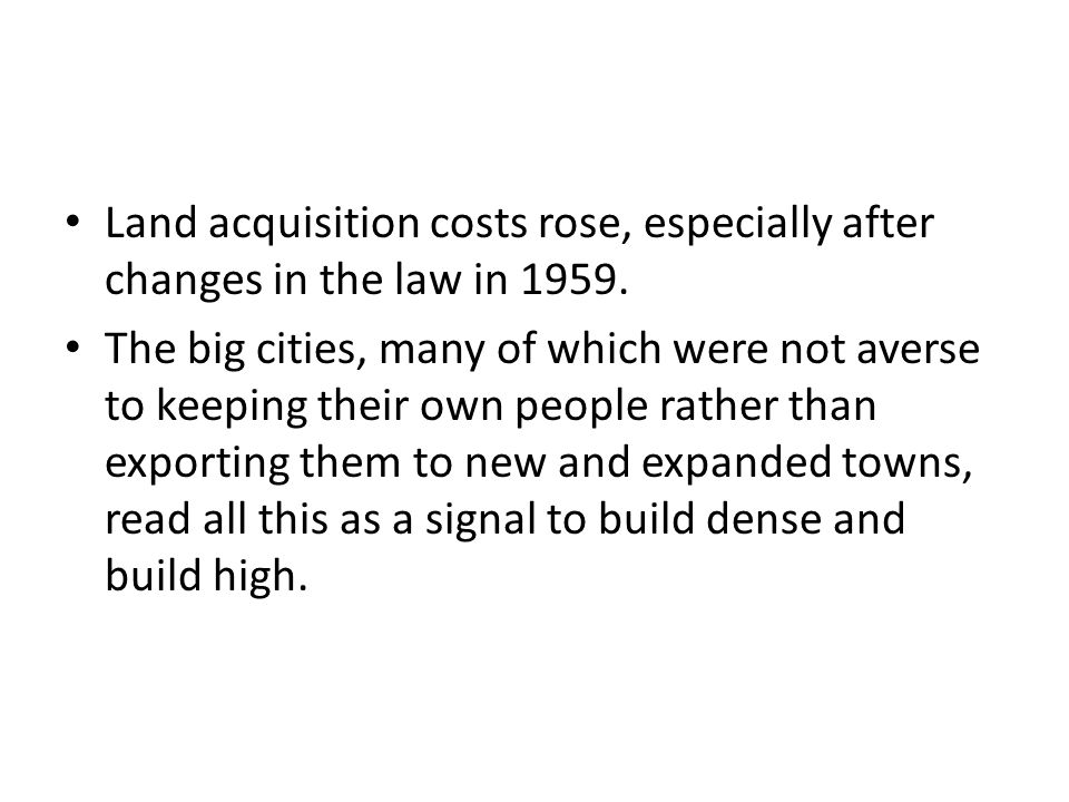 Land acquisition costs rose, especially after changes in the law in 1959.