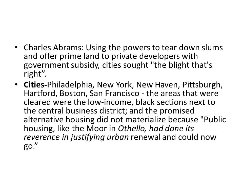 Charles Abrams: Using the powers to tear down slums and offer prime land to private developers with government subsidy, cities sought the blight that s right .
