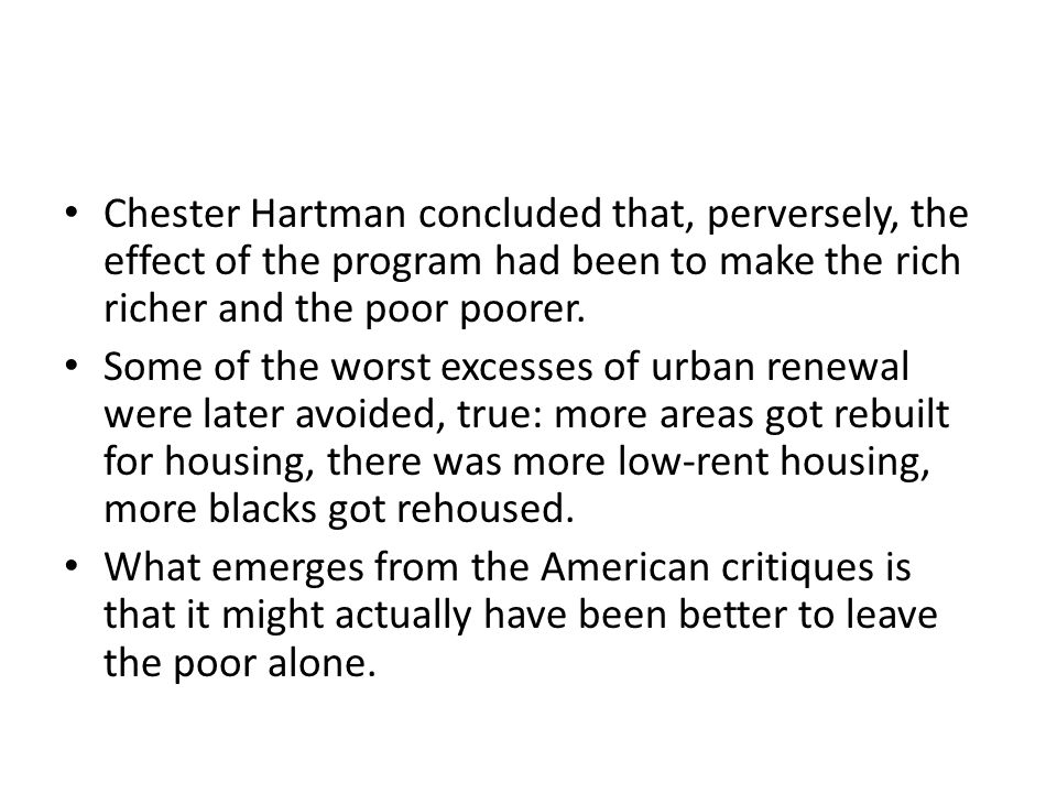 Chester Hartman concluded that, perversely, the effect of the program had been to make the rich richer and the poor poorer.