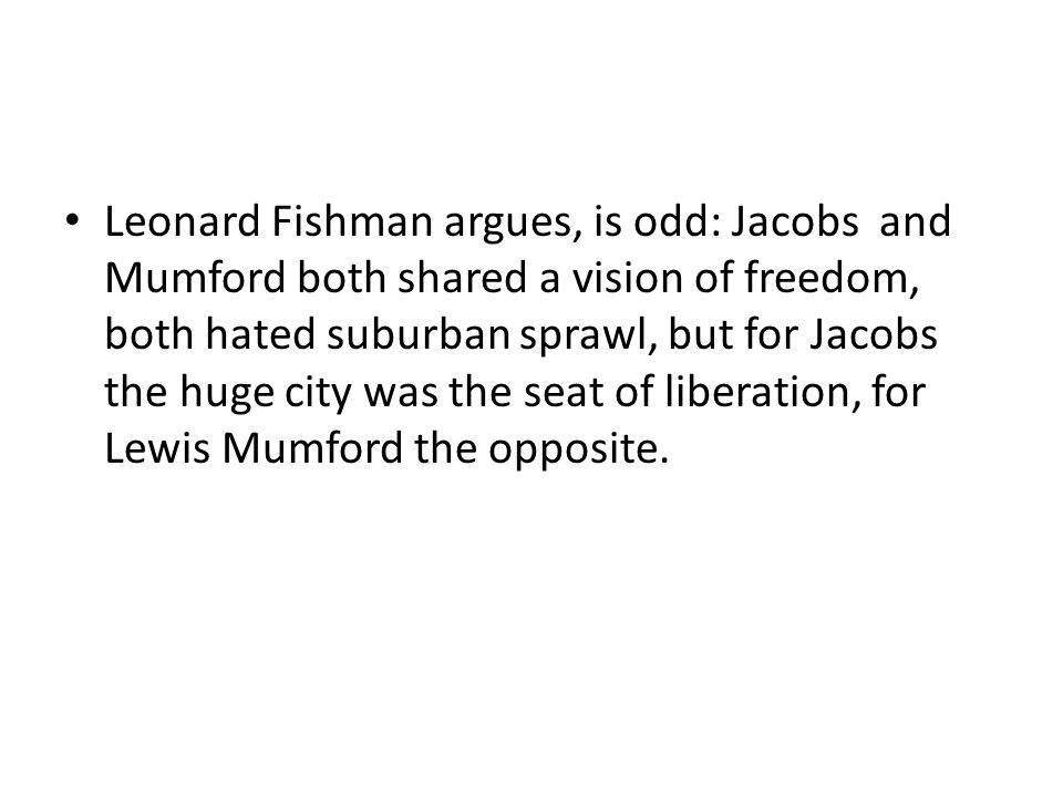 Leonard Fishman argues, is odd: Jacobs and Mumford both shared a vision of freedom, both hated suburban sprawl, but for Jacobs the huge city was the seat of liberation, for Lewis Mumford the opposite.