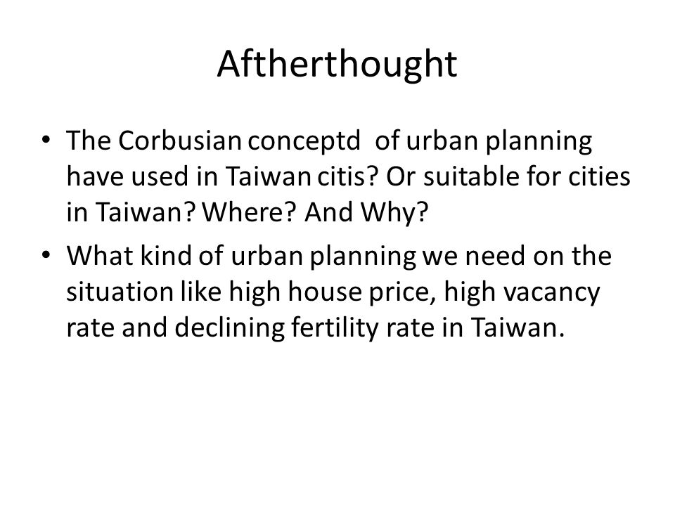 Aftherthought The Corbusian conceptd of urban planning have used in Taiwan citis Or suitable for cities in Taiwan Where And Why