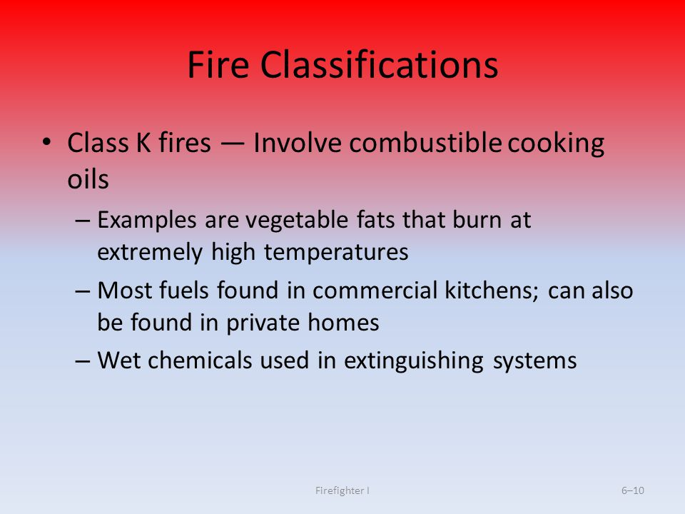Fire Classifications Class K fires — Involve combustible cooking oils