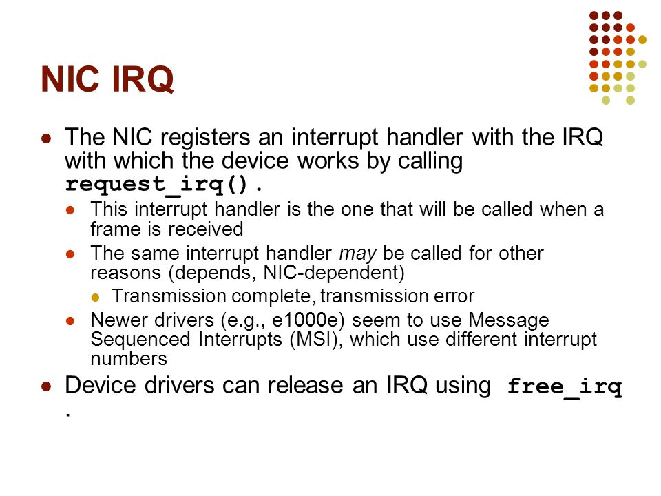 NIC IRQ The NIC registers an interrupt handler with the IRQ with which the device works by calling request_irq().