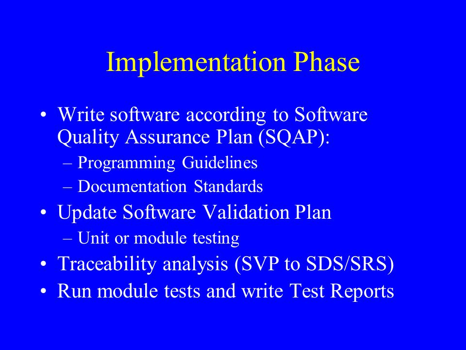 Implementation Phase Write software according to Software Quality Assurance Plan (SQAP): Programming Guidelines.