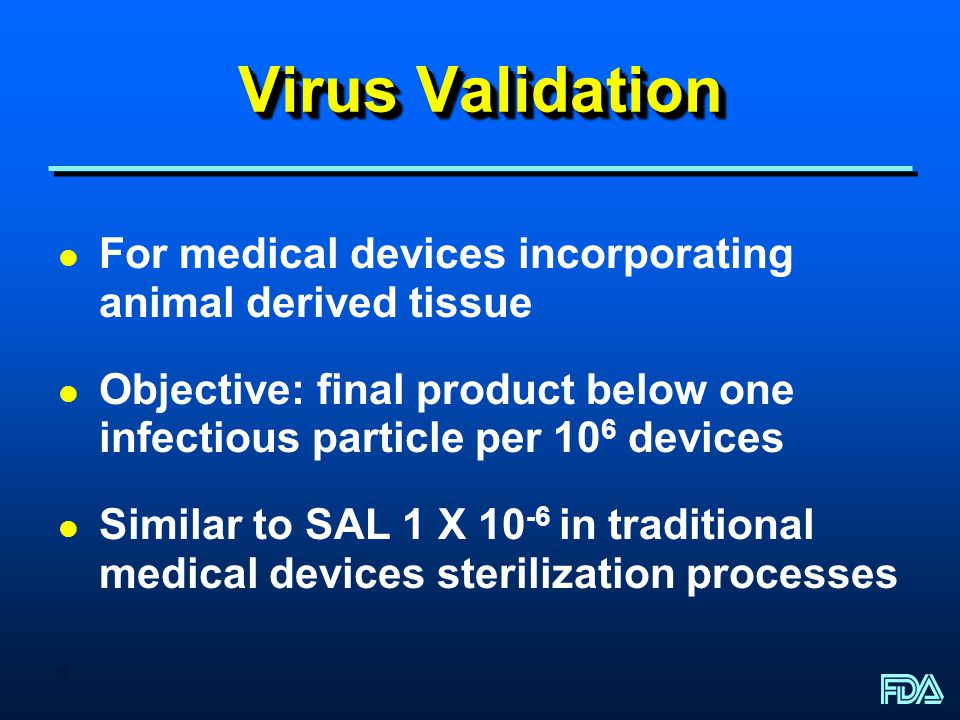 Virus Validation For medical devices incorporating animal derived tissue. Objective: final product below one infectious particle per 106 devices.