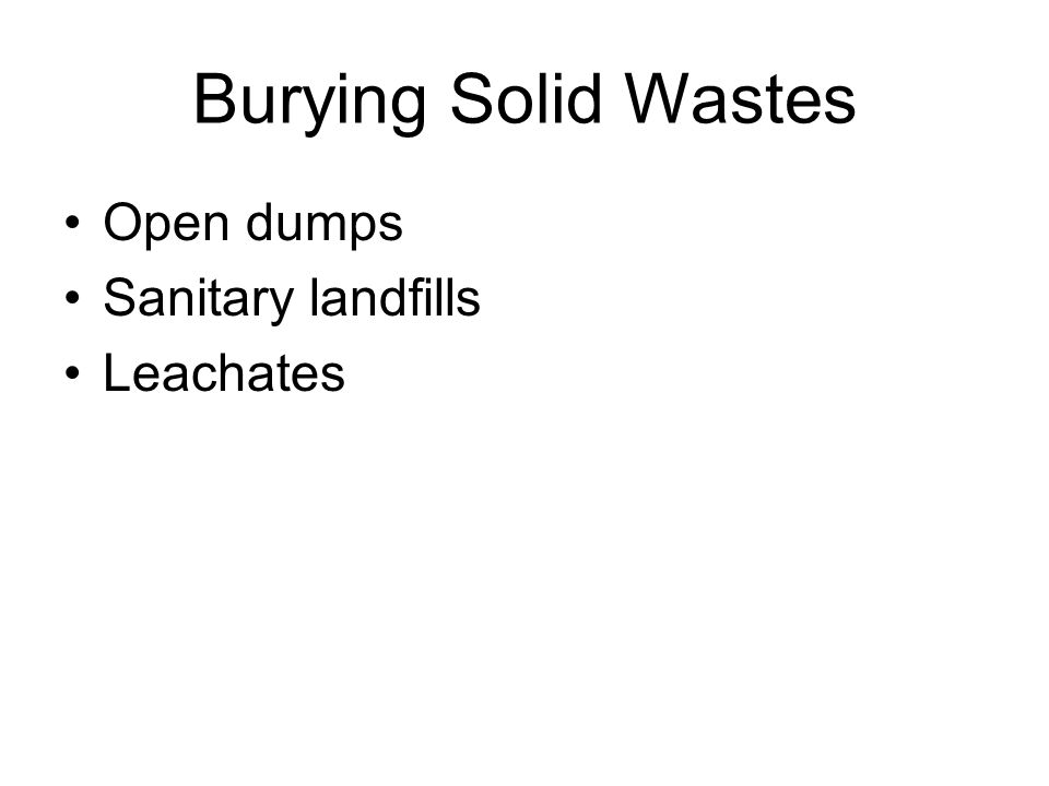 Burying Solid Wastes Open dumps Sanitary landfills Leachates