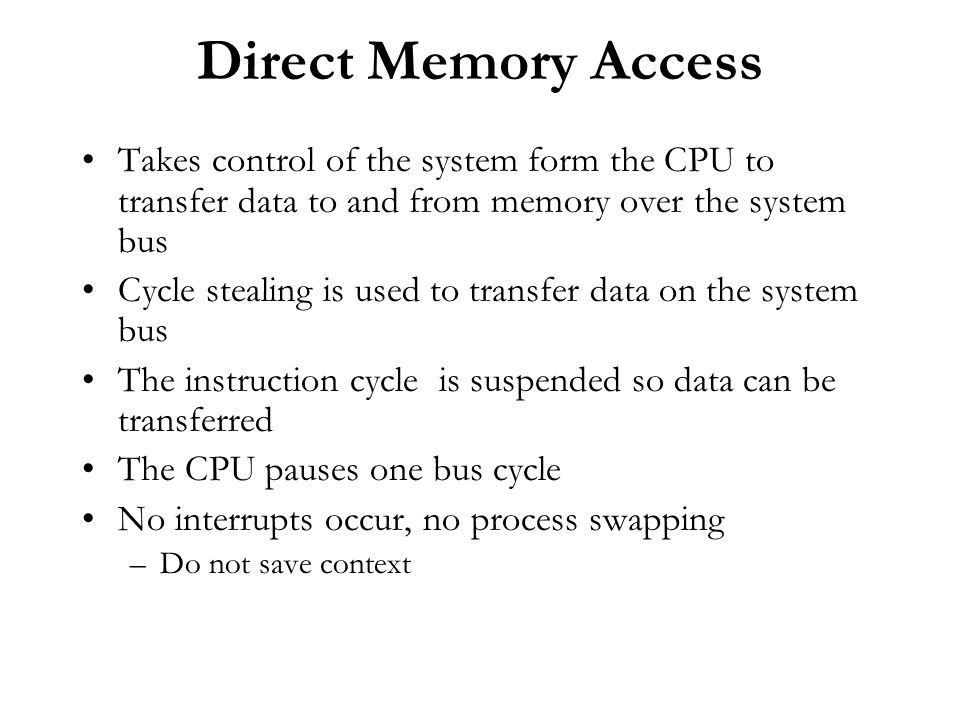 Direct Memory Access Takes control of the system form the CPU to transfer data to and from memory over the system bus.