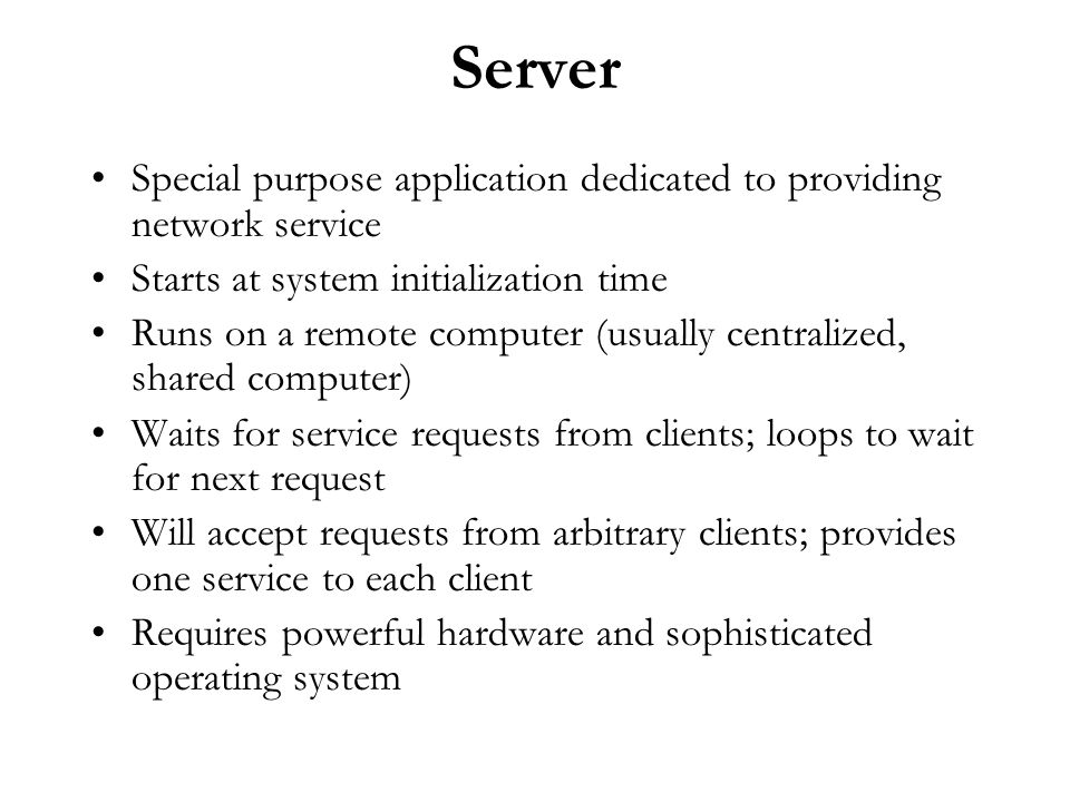 Server Special purpose application dedicated to providing network service. Starts at system initialization time.