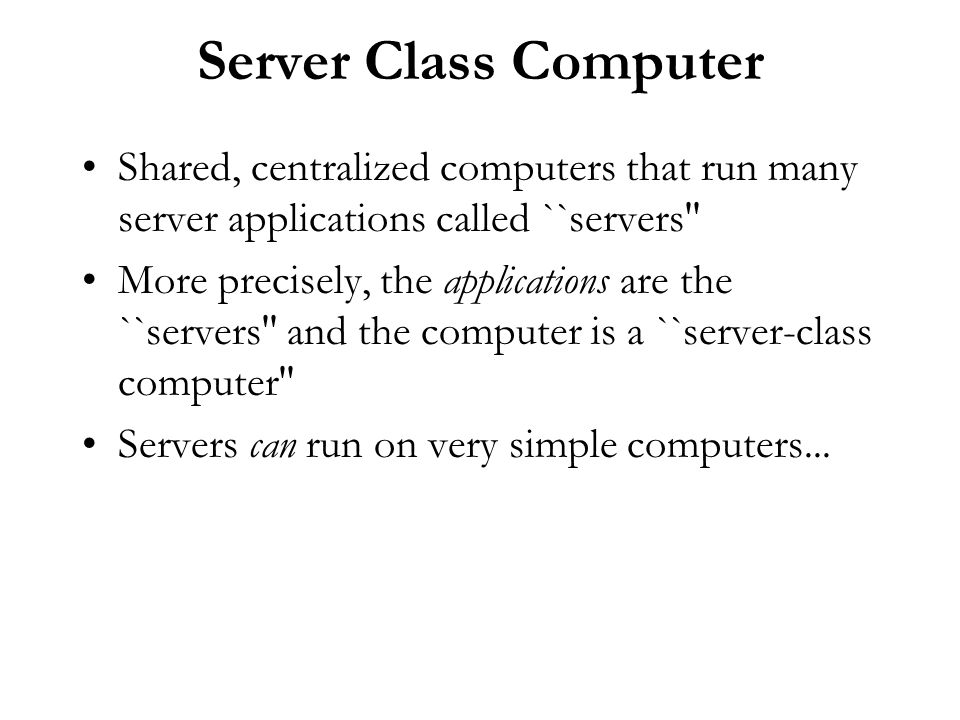 Server Class Computer Shared, centralized computers that run many server applications called ``servers