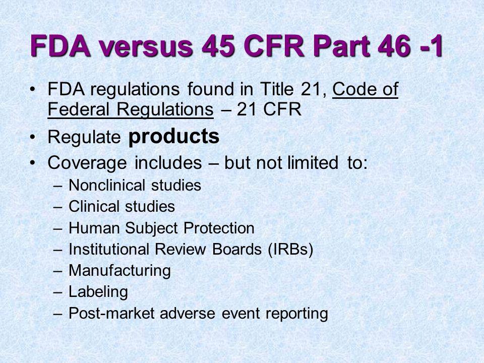 FDA versus 45 CFR Part 46 -1 FDA regulations found in Title 21, Code of Federal Regulations – 21 CFR.