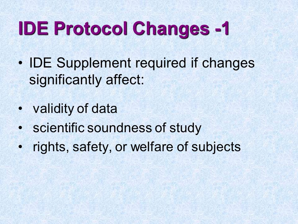 IDE Protocol Changes -1 IDE Supplement required if changes significantly affect: validity of data.