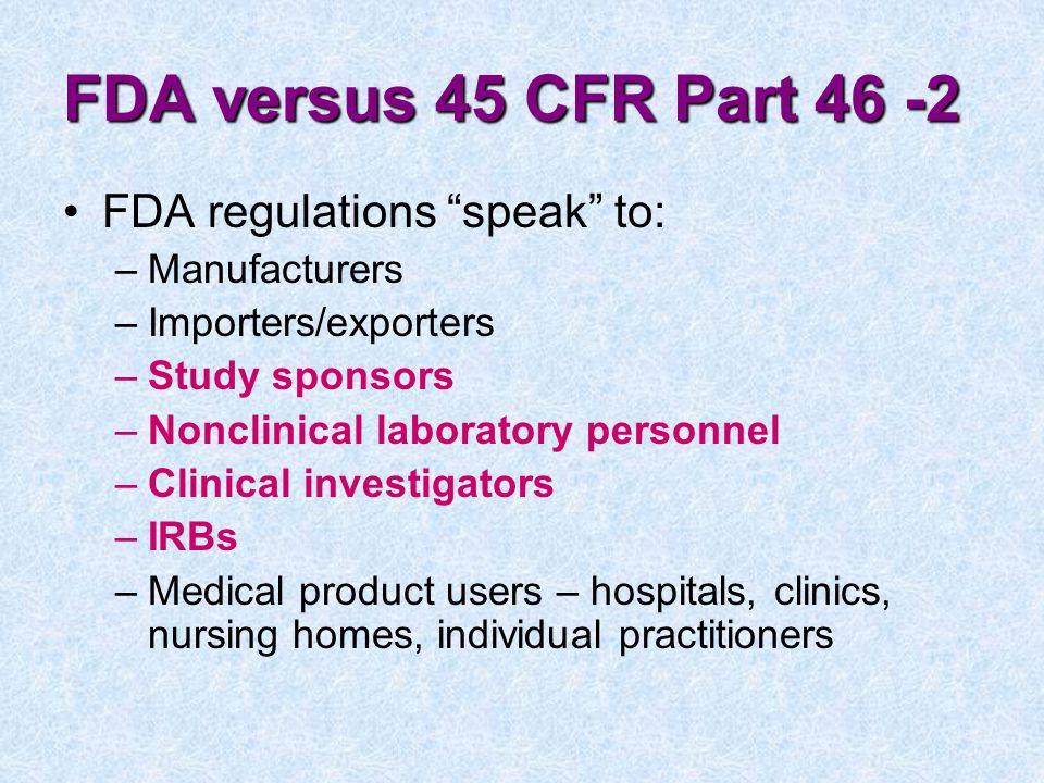 FDA versus 45 CFR Part 46 -2 FDA regulations speak to: Manufacturers