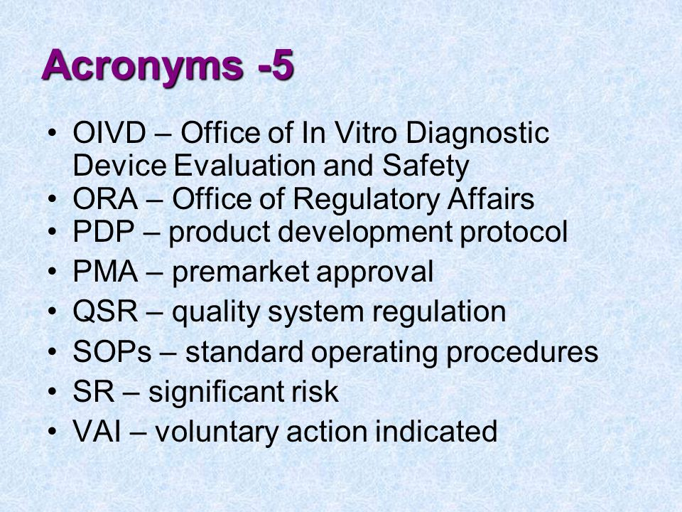 Acronyms -5 OIVD – Office of In Vitro Diagnostic Device Evaluation and Safety. ORA – Office of Regulatory Affairs.