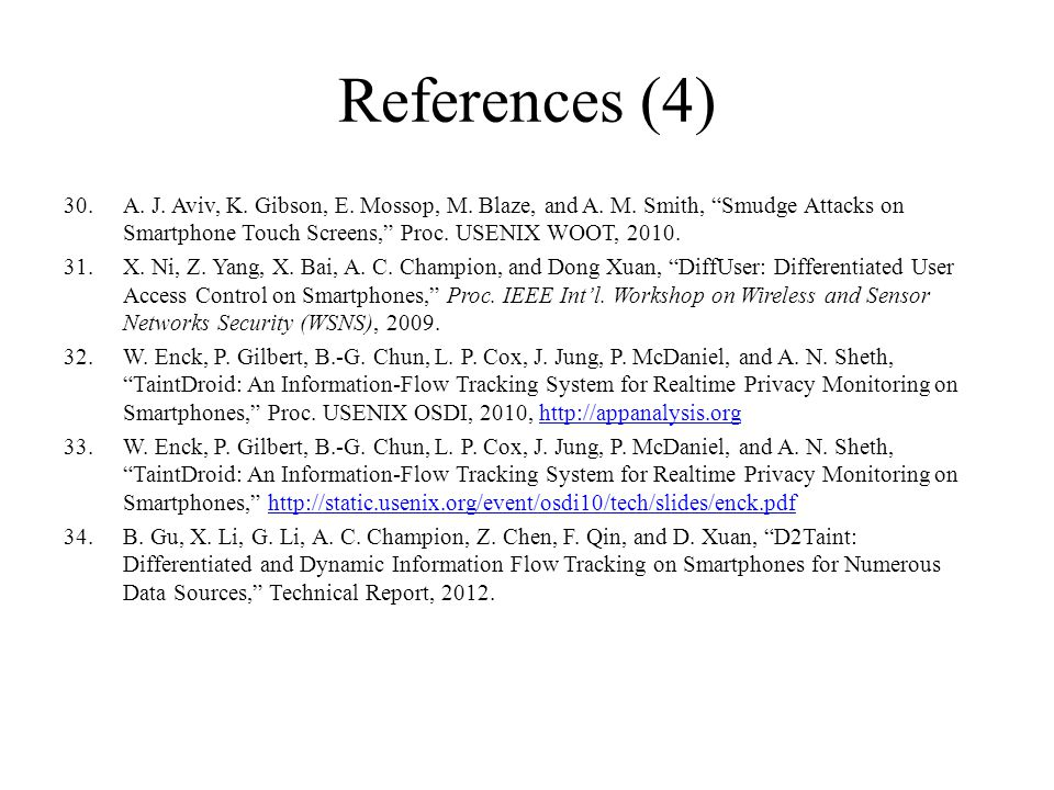 References (4) A. J. Aviv, K. Gibson, E. Mossop, M. Blaze, and A. M. Smith, Smudge Attacks on Smartphone Touch Screens, Proc. USENIX WOOT, 2010.