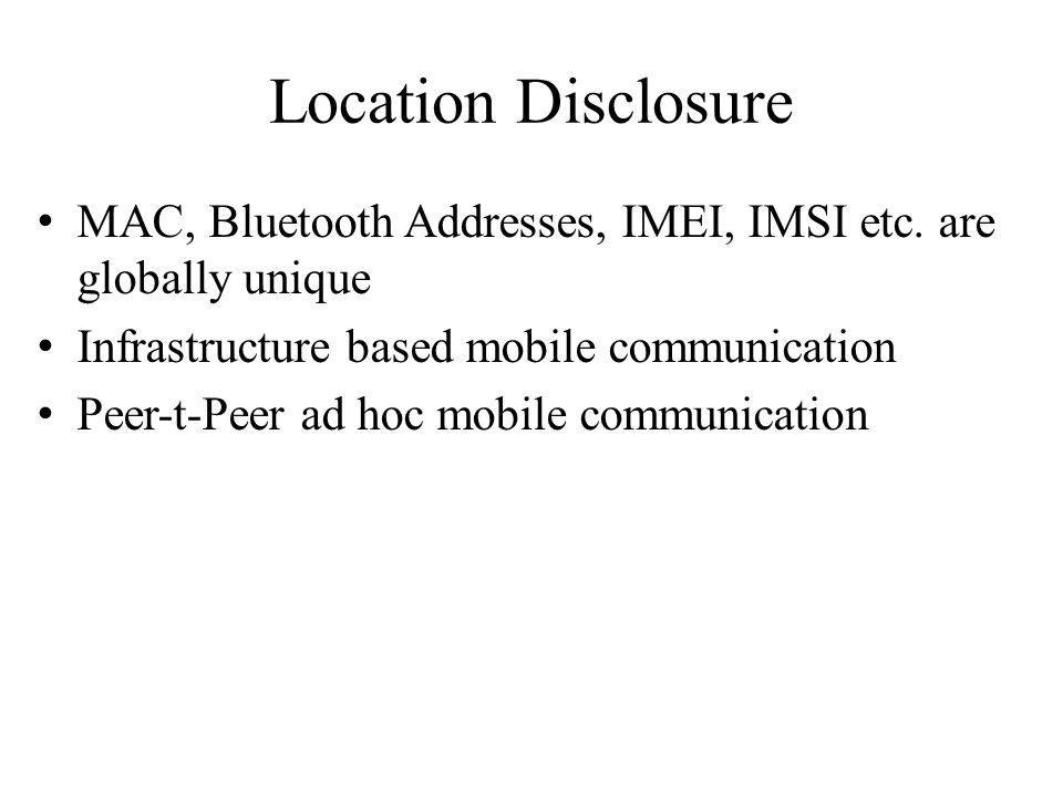 Location Disclosure MAC, Bluetooth Addresses, IMEI, IMSI etc. are globally unique. Infrastructure based mobile communication.