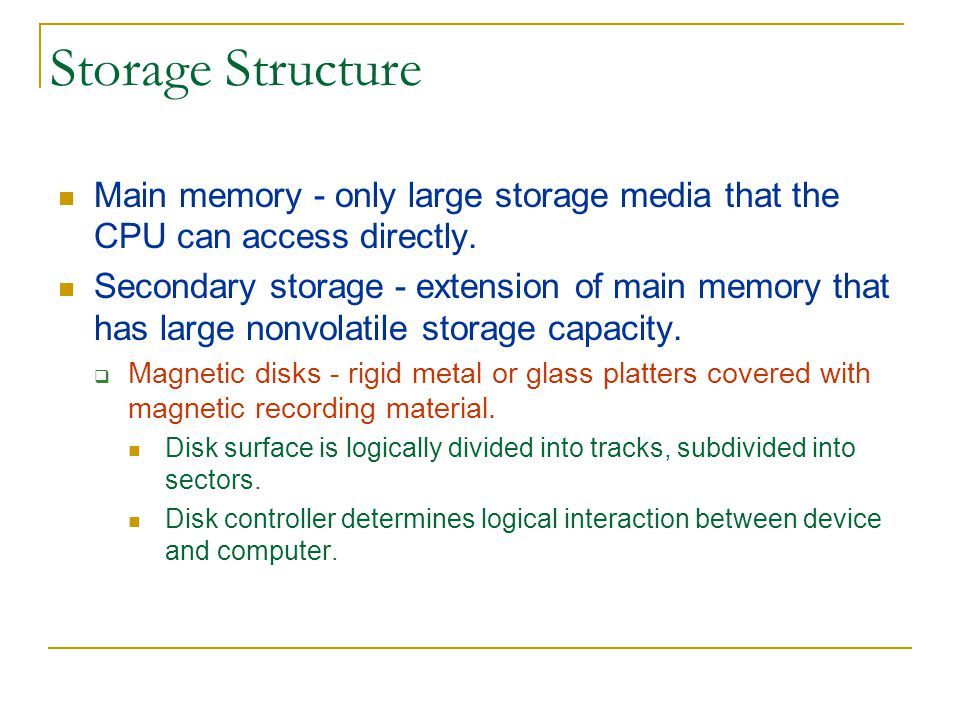Storage Structure Main memory - only large storage media that the CPU can access directly.