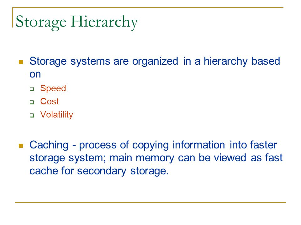 Storage Hierarchy Storage systems are organized in a hierarchy based on. Speed. Cost. Volatility.