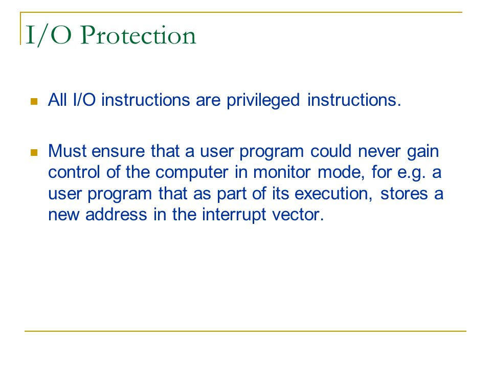 I/O Protection All I/O instructions are privileged instructions.