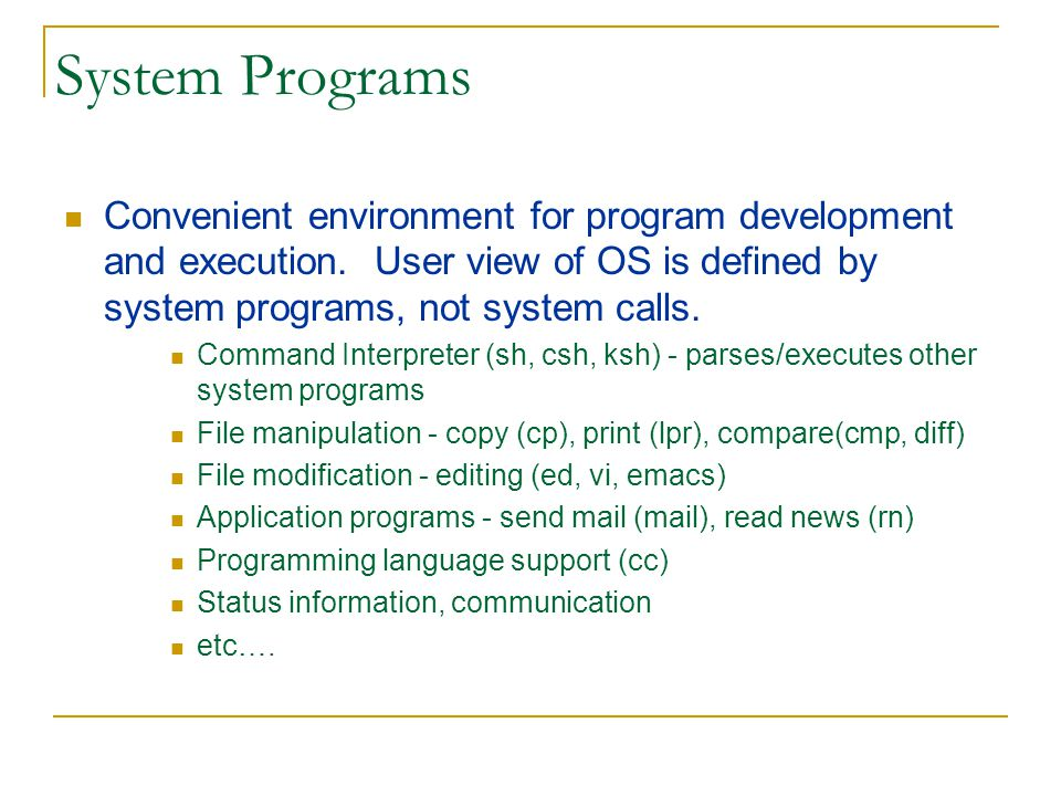 System Programs Convenient environment for program development and execution. User view of OS is defined by system programs, not system calls.