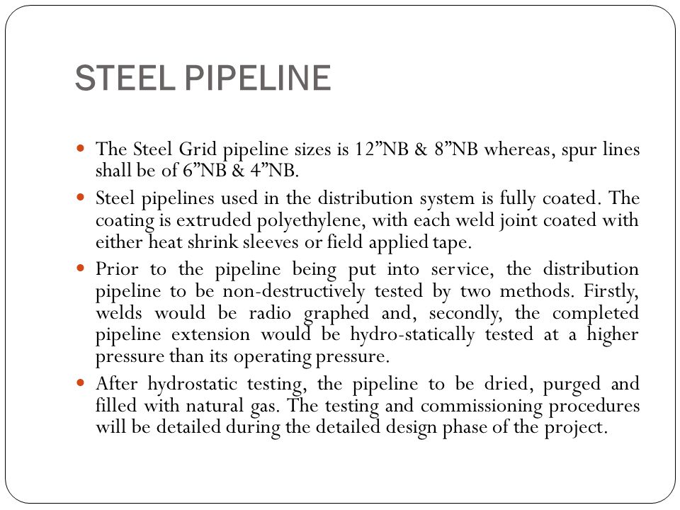 STEEL PIPELINE The Steel Grid pipeline sizes is 12 NB & 8 NB whereas, spur lines shall be of 6 NB & 4 NB.