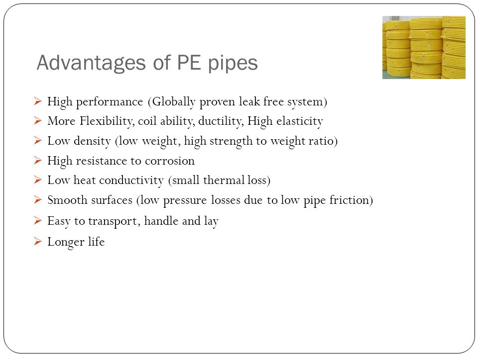 Advantages of PE pipes High performance (Globally proven leak free system) More Flexibility, coil ability, ductility, High elasticity.