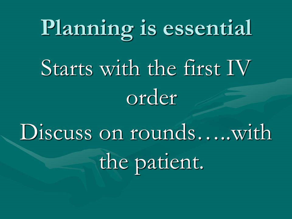 Starts with the first IV order Discuss on rounds…..with the patient.