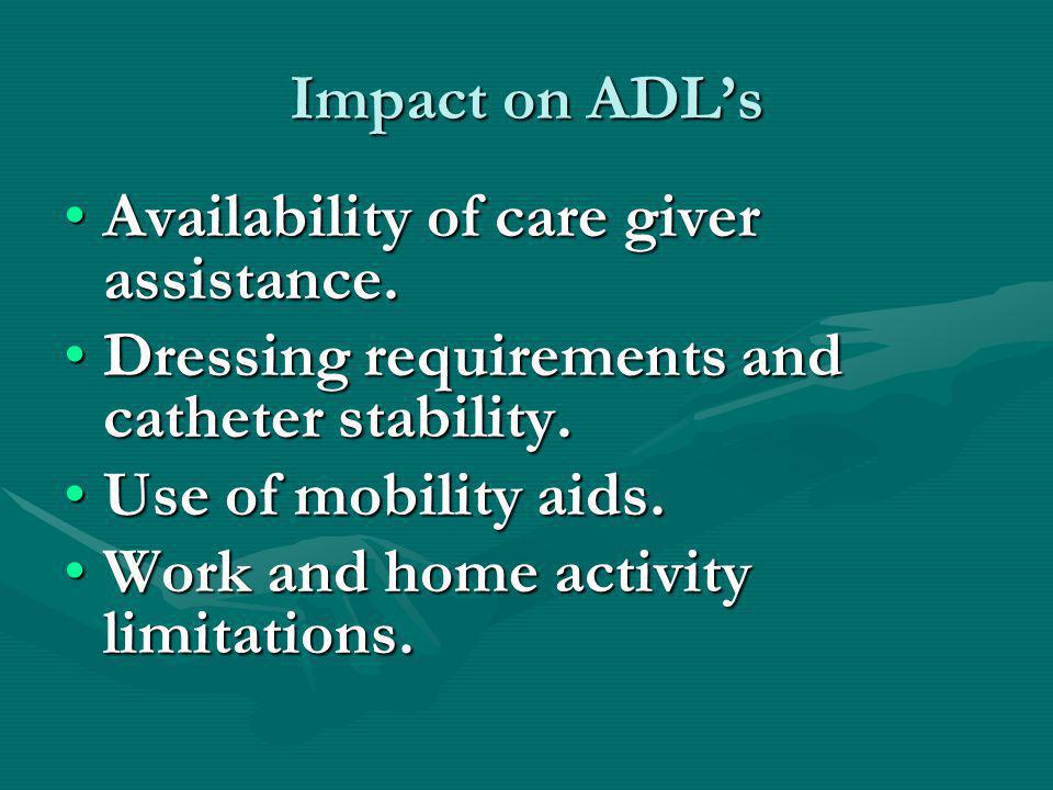 Impact on ADL's Availability of care giver assistance. Dressing requirements and catheter stability.