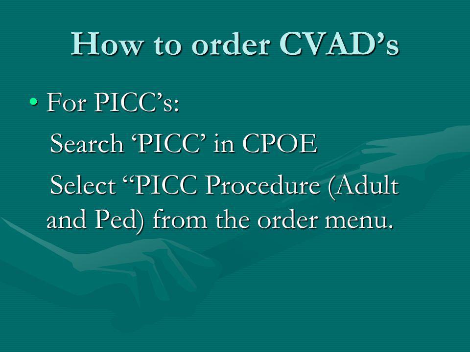 How to order CVAD's For PICC's: Search 'PICC' in CPOE