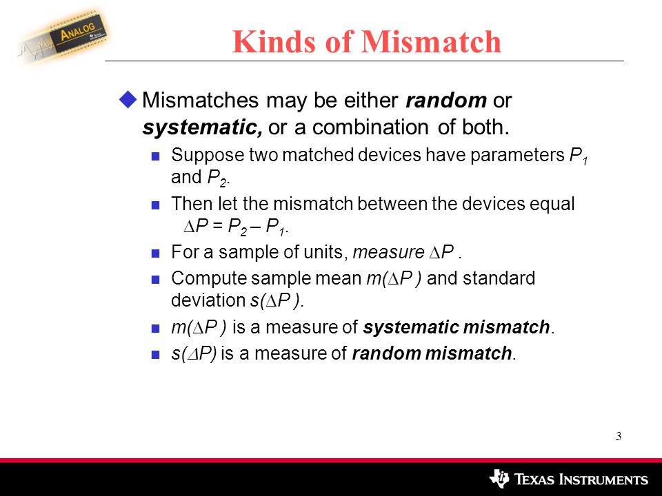 Kinds of Mismatch Mismatches may be either random or systematic, or a combination of both. Suppose two matched devices have parameters P1 and P2.