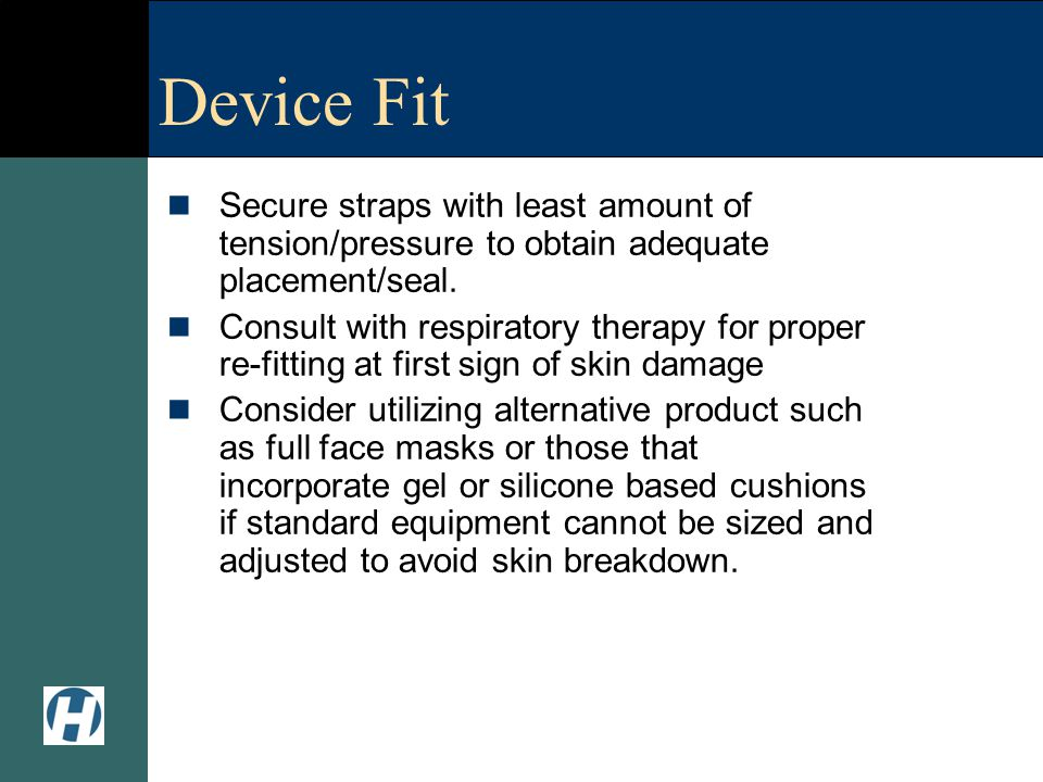 Device Fit Secure straps with least amount of tension/pressure to obtain adequate placement/seal.