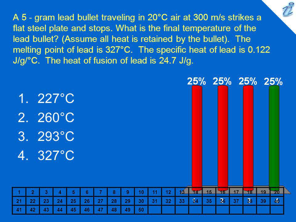 A 5 - gram lead bullet traveling in 20°C air at 300 m/s strikes a flat steel plate and stops. What is the final temperature of the lead bullet (Assume all heat is retained by the bullet). The melting point of lead is 327°C. The specific heat of lead is 0.122 J/g/°C. The heat of fusion of lead is 24.7 J/g.