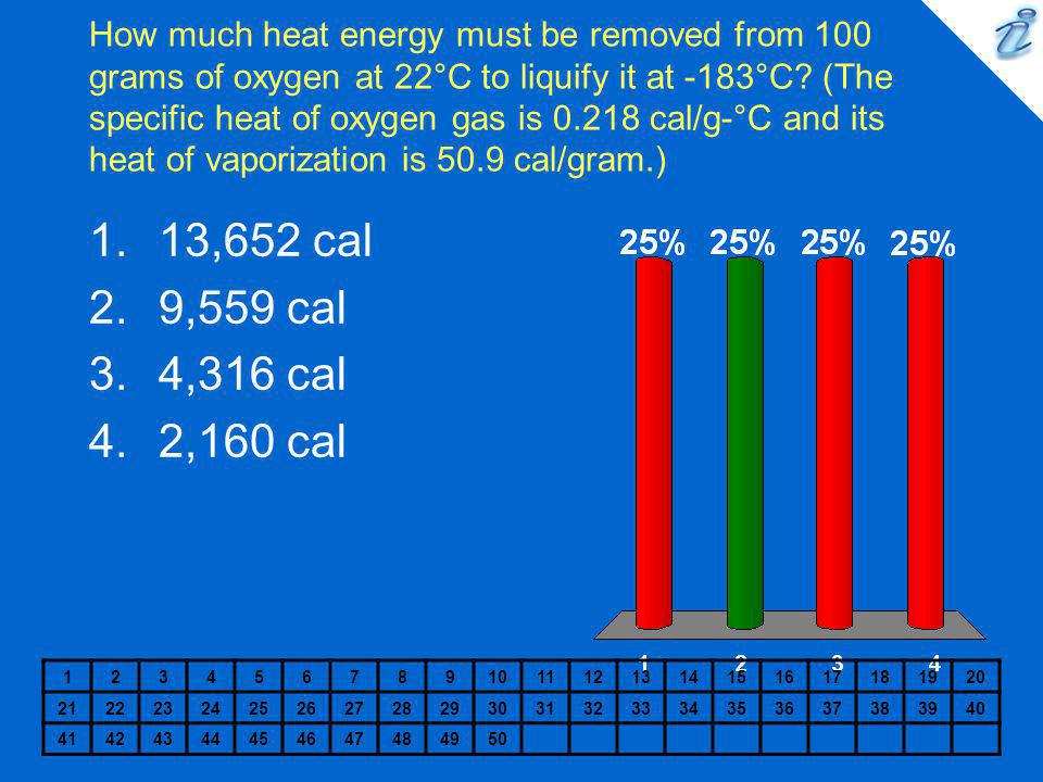 How much heat energy must be removed from 100 grams of oxygen at 22°C to liquify it at -183°C (The specific heat of oxygen gas is 0.218 cal/g-°C and its heat of vaporization is 50.9 cal/gram.)