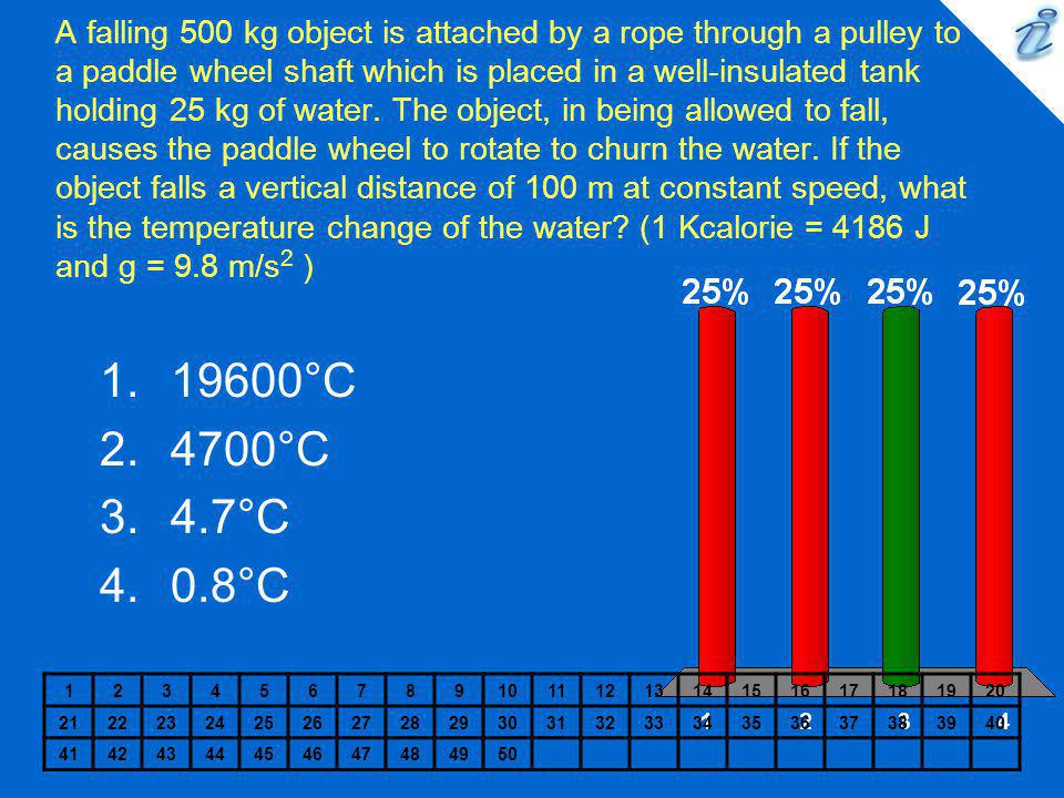 A falling 500 kg object is attached by a rope through a pulley to a paddle wheel shaft which is placed in a well-insulated tank holding 25 kg of water. The object, in being allowed to fall, causes the paddle wheel to rotate to churn the water. If the object falls a vertical distance of 100 m at constant speed, what is the temperature change of the water (1 Kcalorie = 4186 J and g = 9.8 m/s2 )