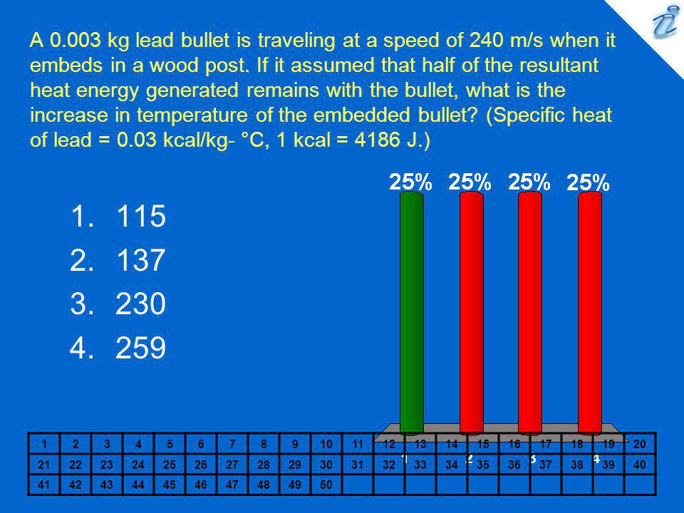 A 0.003 kg lead bullet is traveling at a speed of 240 m/s when it embeds in a wood post. If it assumed that half of the resultant heat energy generated remains with the bullet, what is the increase in temperature of the embedded bullet (Specific heat of lead = 0.03 kcal/kg- °C, 1 kcal = 4186 J.)