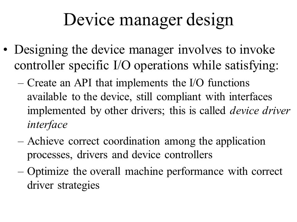Device manager design Designing the device manager involves to invoke controller specific I/O operations while satisfying: