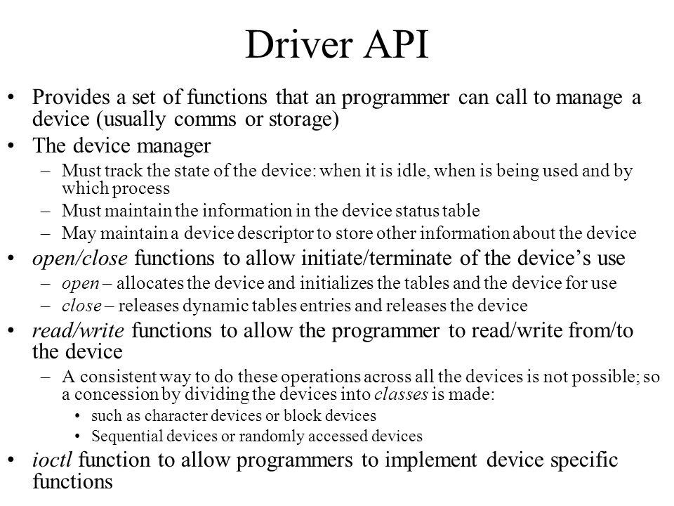 Driver API Provides a set of functions that an programmer can call to manage a device (usually comms or storage)