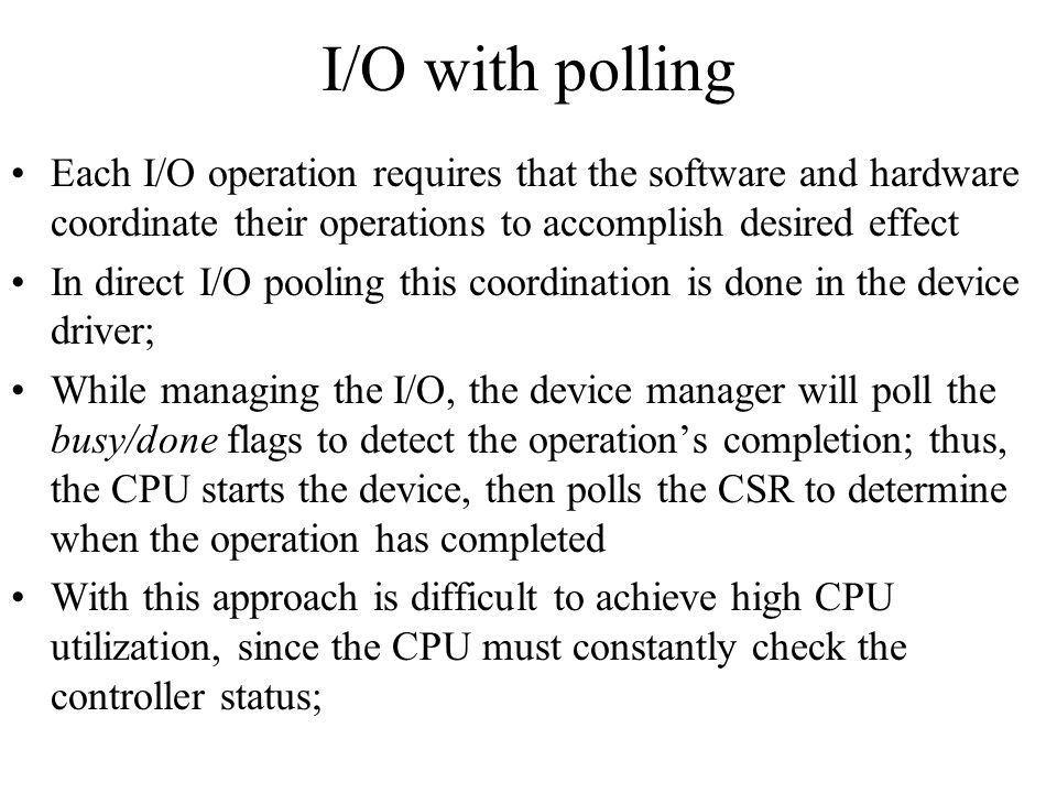I/O with polling Each I/O operation requires that the software and hardware coordinate their operations to accomplish desired effect.