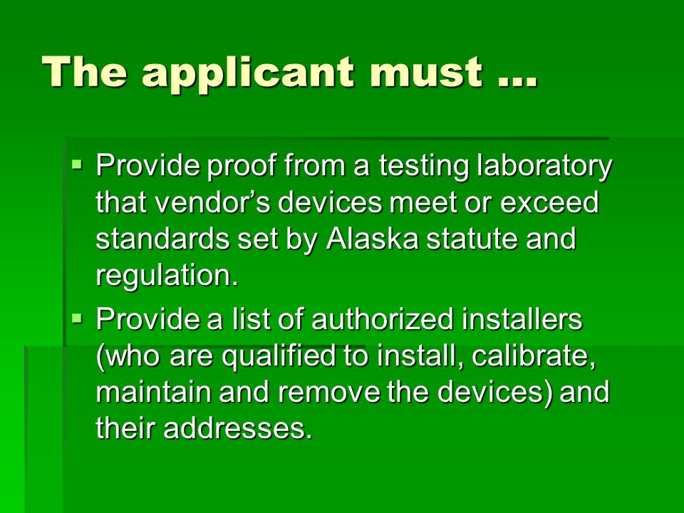 The applicant must … Provide proof from a testing laboratory that vendor's devices meet or exceed standards set by Alaska statute and regulation.