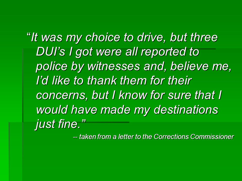 It was my choice to drive, but three DUI's I got were all reported to police by witnesses and, believe me, I'd like to thank them for their concerns, but I know for sure that I would have made my destinations just fine.